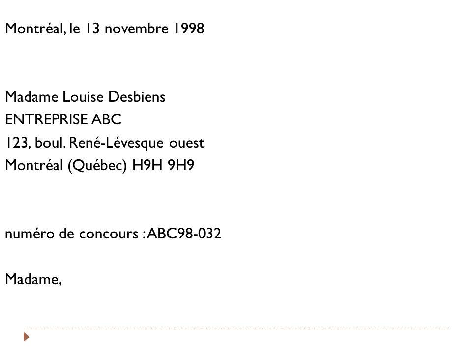 Montréal, le 13 novembre 1998 Madame Louise Desbiens ENTREPRISE ABC 123, boul. René-Lévesque ouest Montréal (Québec) H9H 9H9 numéro de concours : ABC9