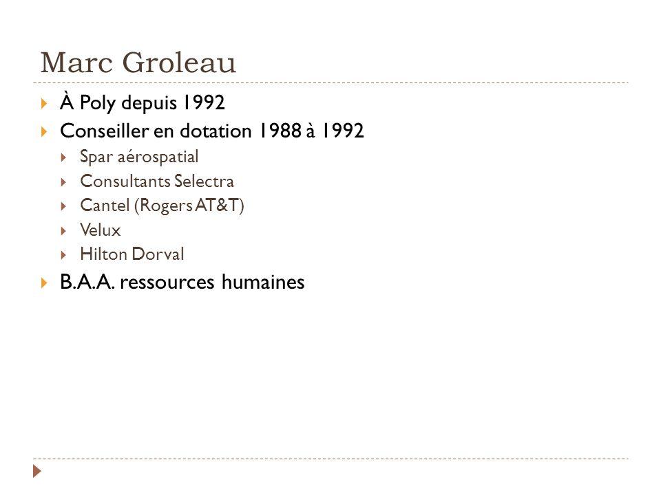 Marc Groleau À Poly depuis 1992 Conseiller en dotation 1988 à 1992 Spar aérospatial Consultants Selectra Cantel (Rogers AT&T) Velux Hilton Dorval B.A.