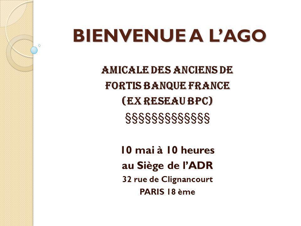 BIENVENUE A L AGO AMICALE DES ANCIENS DE FORTIS BANQUE FRANCE (EX RESEAU BPC) §§§§§§§§§§§§§ 10 mai à 10 heures au Siège de lADR 32 rue de Clignancourt PARIS 18 ème