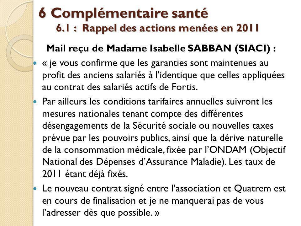 6 Complémentaire santé 6.1 : Rappel des actions menées en 2011 Mail reçu de Madame Isabelle SABBAN (SIACI) : « je vous confirme que les garanties sont maintenues au profit des anciens salariés à lidentique que celles appliquées au contrat des salariés actifs de Fortis.