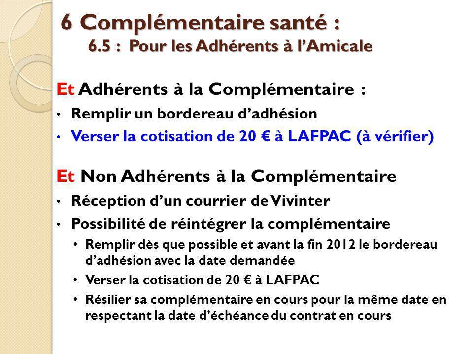 6 Complémentaire santé : 6.5 : Pour les Adhérents à lAmicale Et Adhérents à la Complémentaire : Remplir un bordereau dadhésion Verser la cotisation de 20 à LAFPAC (à vérifier) Et Non Adhérents à la Complémentaire Réception dun courrier de Vivinter Possibilité de réintégrer la complémentaire Remplir dès que possible et avant la fin 2012 le bordereau dadhésion avec la date demandée Verser la cotisation de 20 à LAFPAC Résilier sa complémentaire en cours pour la même date en respectant la date déchéance du contrat en cours