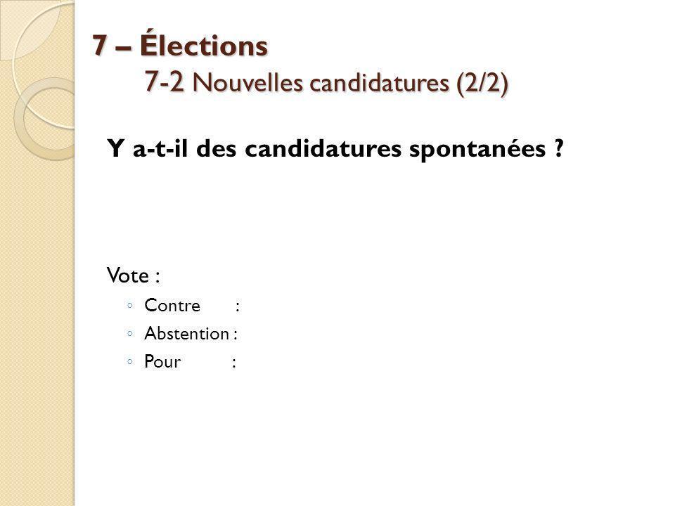 7 – Élections 7-2 Nouvelles candidatures (2/2) 7 – Élections 7-2 Nouvelles candidatures (2/2) Y a-t-il des candidatures spontanées ? Vote : Contre : A