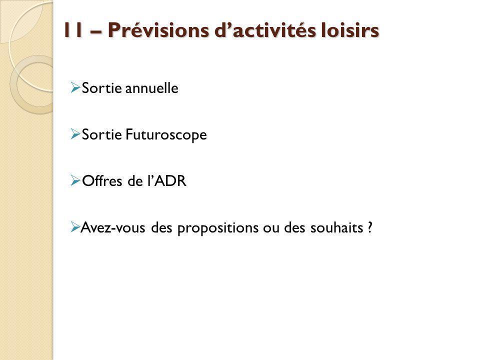 11 – Prévisions dactivités loisirs Sortie annuelle Sortie Futuroscope Offres de lADR Avez-vous des propositions ou des souhaits ?