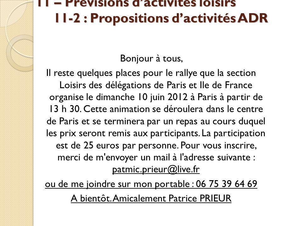 11 – Prévisions dactivités loisirs 11-2 : Propositions dactivités ADR Bonjour à tous, Il reste quelques places pour le rallye que la section Loisirs des délégations de Paris et Ile de France organise le dimanche 10 juin 2012 à Paris à partir de 13 h 30.