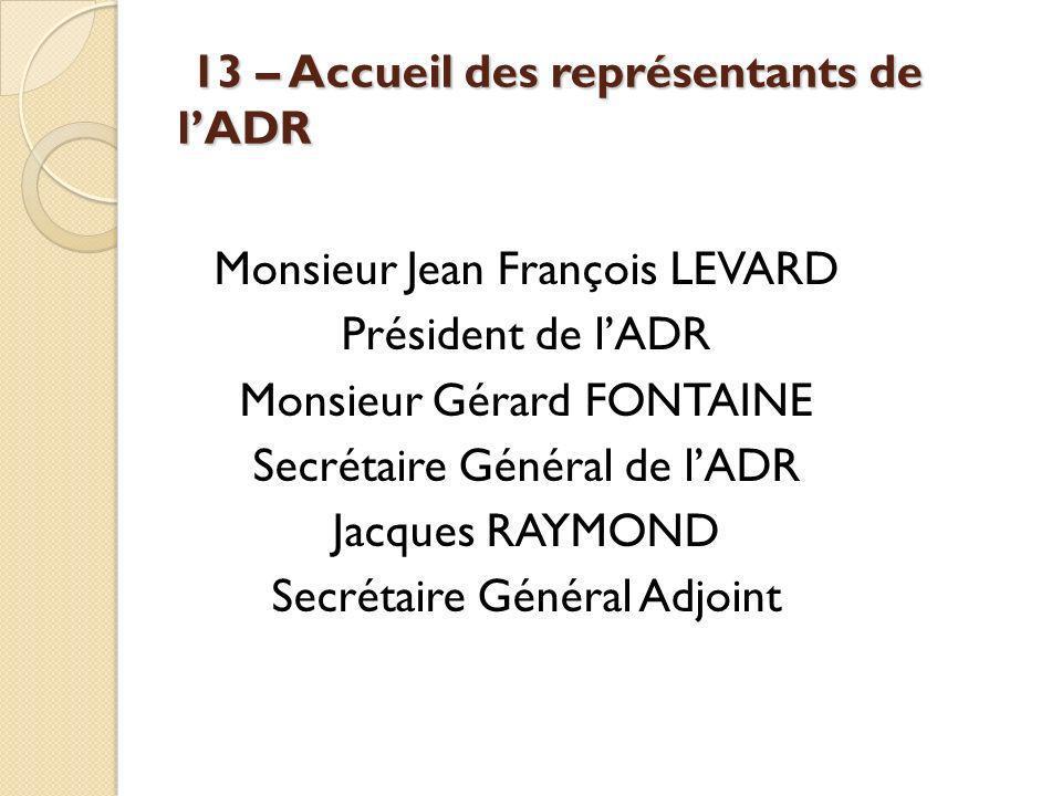 13 – Accueil des représentants de lADR 13 – Accueil des représentants de lADR Monsieur Jean François LEVARD Président de lADR Monsieur Gérard FONTAINE