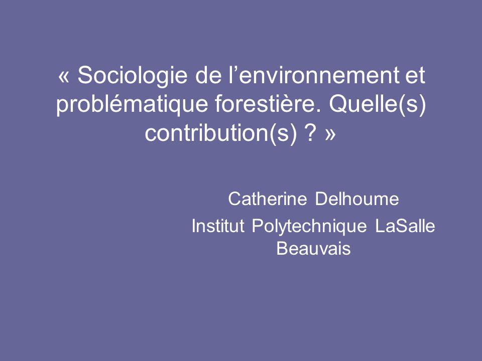« Sociologie de lenvironnement et problématique forestière. Quelle(s) contribution(s) ? » Catherine Delhoume Institut Polytechnique LaSalle Beauvais