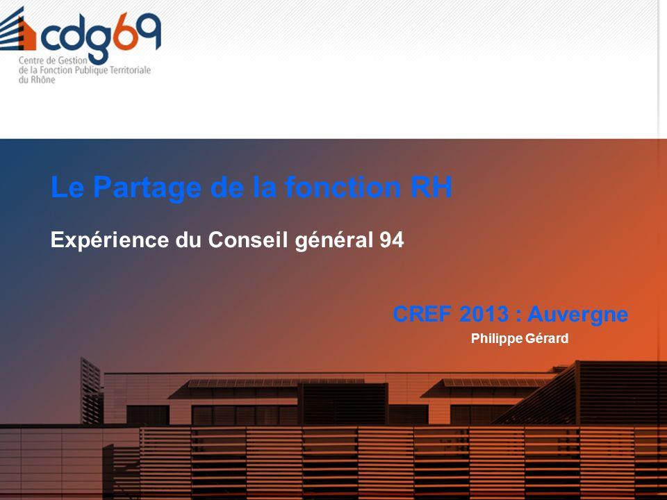 Le Partage de la fonction RH Expérience du Conseil général 94 CREF 2013 : Auvergne Philippe Gérard