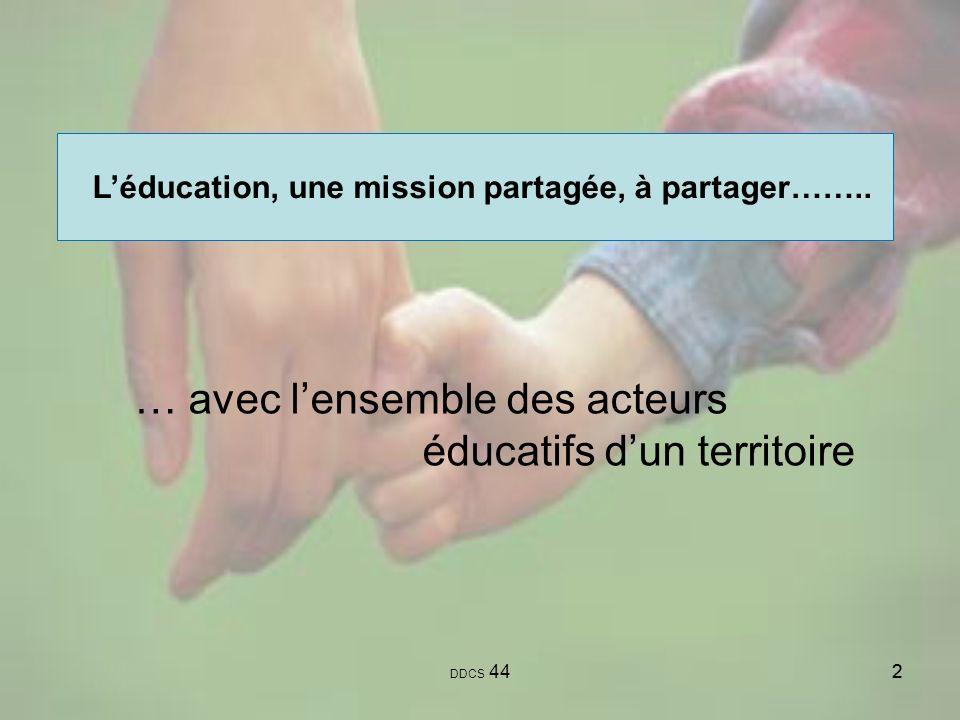 22 Léducation, une mission partagée, à partager…….. DDCS 44 … avec lensemble des acteurs éducatifs dun territoire