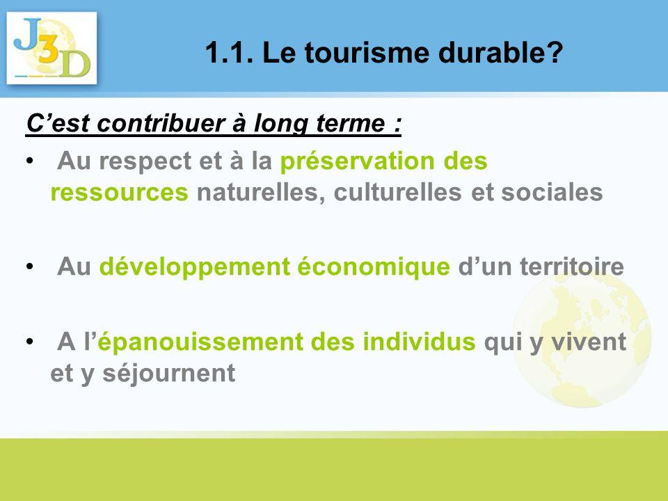 1.1. Le tourisme durable? Cest contribuer à long terme : Au respect et à la préservation des ressources naturelles, culturelles et sociales Au dévelop