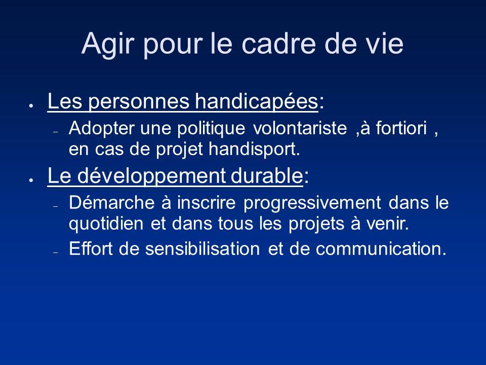 Agir pour le cadre de vie Les personnes handicapées: Adopter une politique volontariste,à fortiori, en cas de projet handisport. Le développement dura