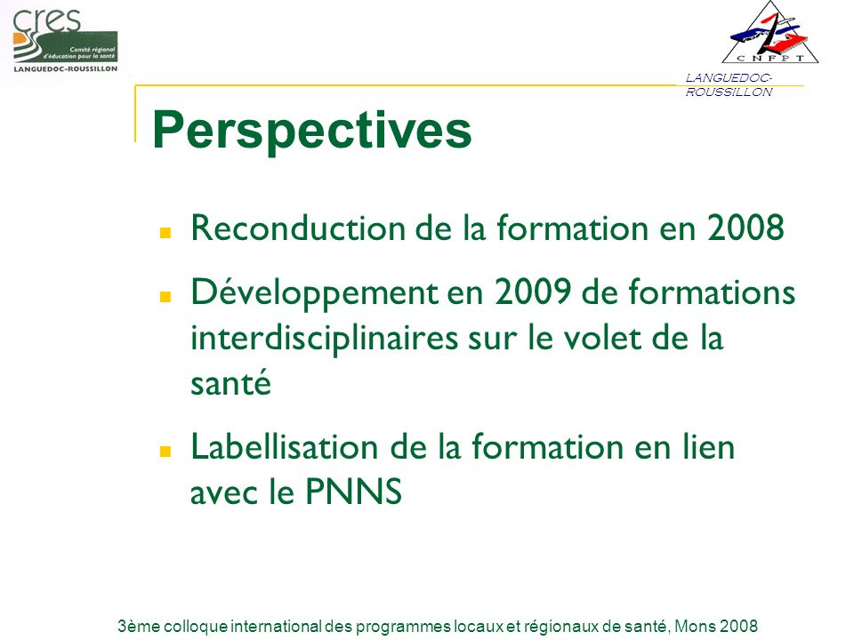 LANGUEDOC- ROUSSILLON 3ème colloque international des programmes locaux et régionaux de santé, Mons 2008 Perspectives Reconduction de la formation en 2008 Développement en 2009 de formations interdisciplinaires sur le volet de la santé Labellisation de la formation en lien avec le PNNS