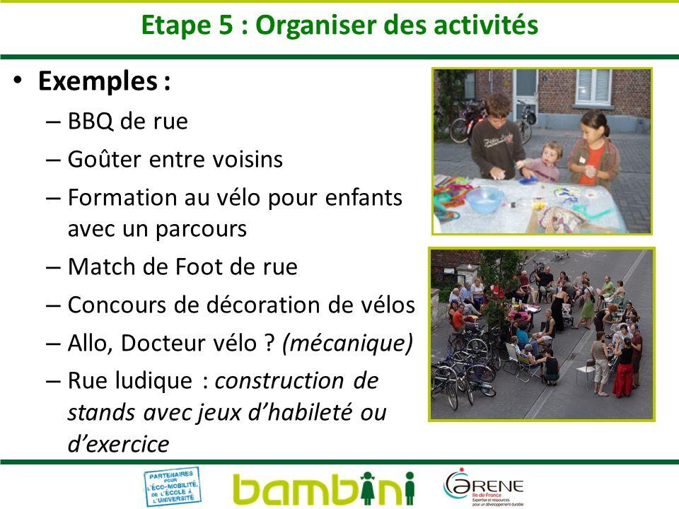 Etape 5 : Organiser des activités Exemples : – BBQ de rue – Goûter entre voisins – Formation au vélo pour enfants avec un parcours – Match de Foot de rue – Concours de décoration de vélos – Allo, Docteur vélo .