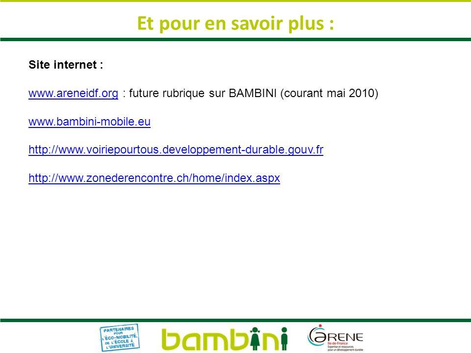Site internet : www.areneidf.orgwww.areneidf.org : future rubrique sur BAMBINI (courant mai 2010) www.bambini-mobile.eu http://www.voiriepourtous.developpement-durable.gouv.fr http://www.zonederencontre.ch/home/index.aspx Et pour en savoir plus :