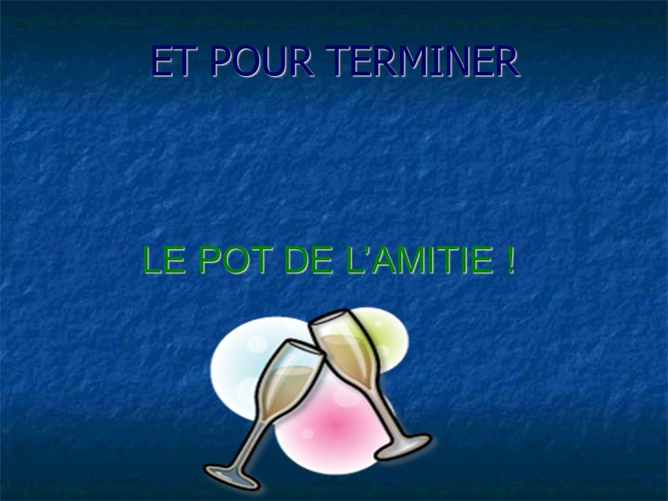 ET POUR TERMINER LE POT DE LAMITIE !