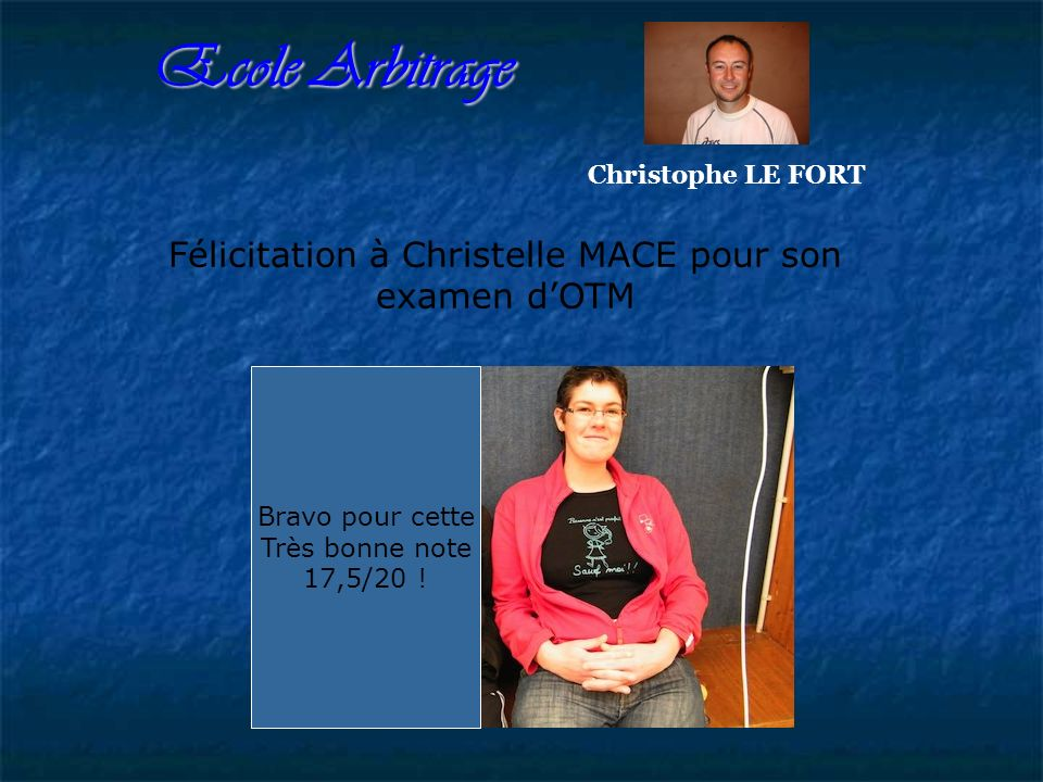 Ecole Arbitrage Christophe LE FORT Félicitation à Christelle MACE pour son examen dOTM Bravo pour cette Très bonne note 17,5/20 !