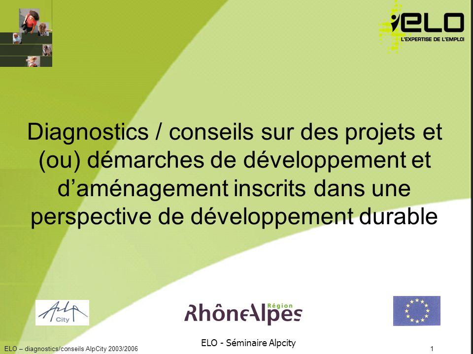 ELO – diagnostics/conseils AlpCity 2003/20061 ELO - Séminaire Alpcity Diagnostics / conseils sur des projets et (ou) démarches de développement et daménagement inscrits dans une perspective de développement durable