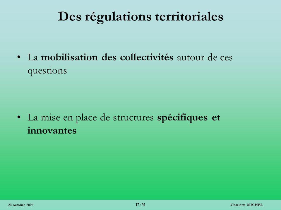Charlotte MICHEL 17/31 23 octobre 2004 Des régulations territoriales La mobilisation des collectivités autour de ces questions La mise en place de str