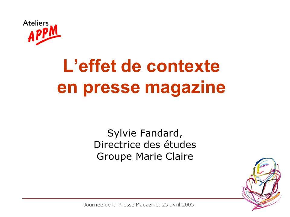 Journée de la Presse Magazine. 25 avril 2005 Leffet de contexte en presse magazine Sylvie Fandard, Directrice des études Groupe Marie Claire