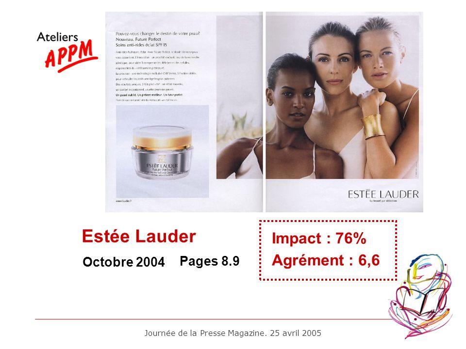 Journée de la Presse Magazine. 25 avril 2005 Octobre 2004 Impact : 76% Agrément : 6,6 Pages 8.9 Estée Lauder