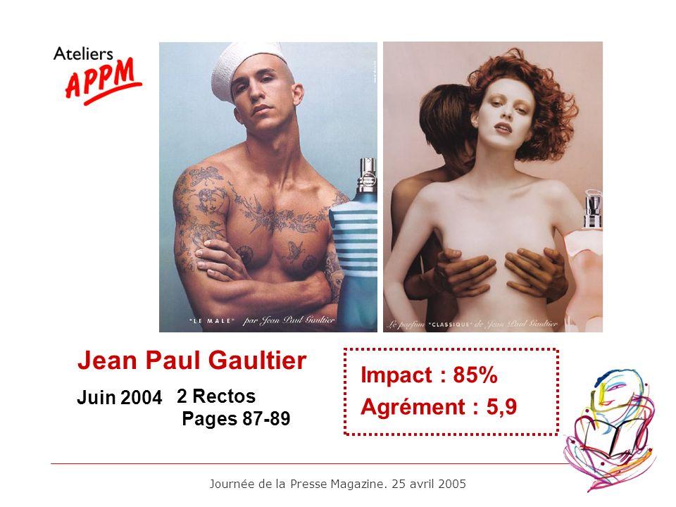 Journée de la Presse Magazine. 25 avril 2005 Juin 2004 Impact : 85% Agrément : 5,9 2 Rectos Pages 87-89 Jean Paul Gaultier
