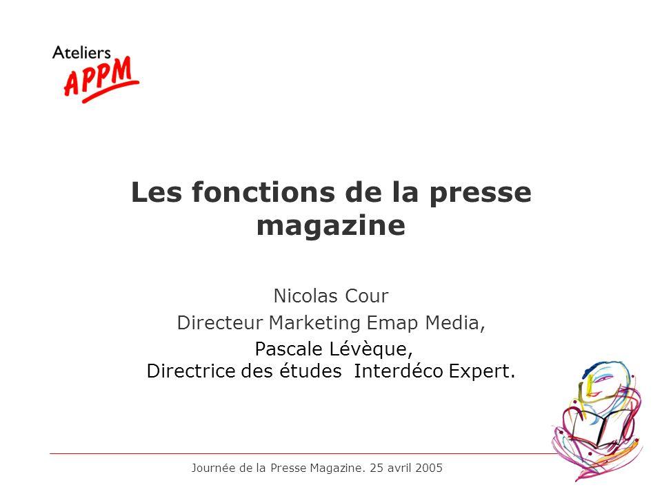 Journée de la Presse Magazine. 25 avril 2005 Les fonctions de la presse magazine Nicolas Cour Directeur Marketing Emap Media, Pascale Lévèque, Directr