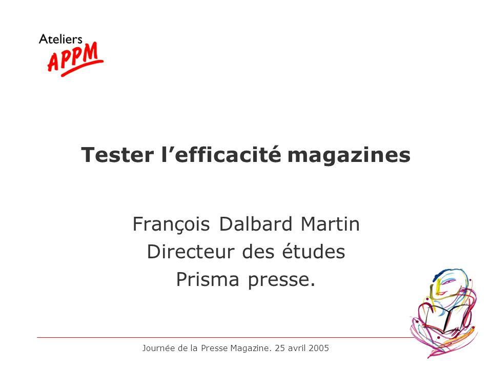 Journée de la Presse Magazine. 25 avril 2005 Tester lefficacité magazines François Dalbard Martin Directeur des études Prisma presse.
