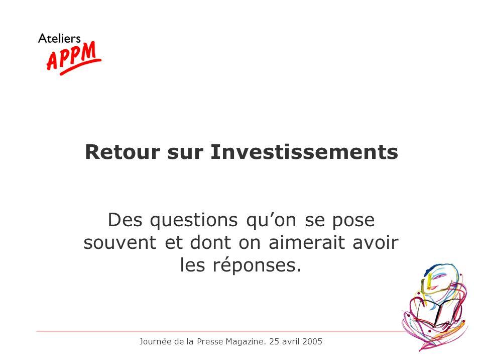 Journée de la Presse Magazine. 25 avril 2005 Retour sur Investissements Des questions quon se pose souvent et dont on aimerait avoir les réponses.
