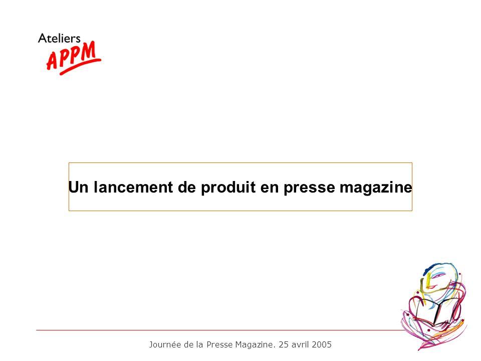 Journée de la Presse Magazine. 25 avril 2005 Un lancement de produit en presse magazine