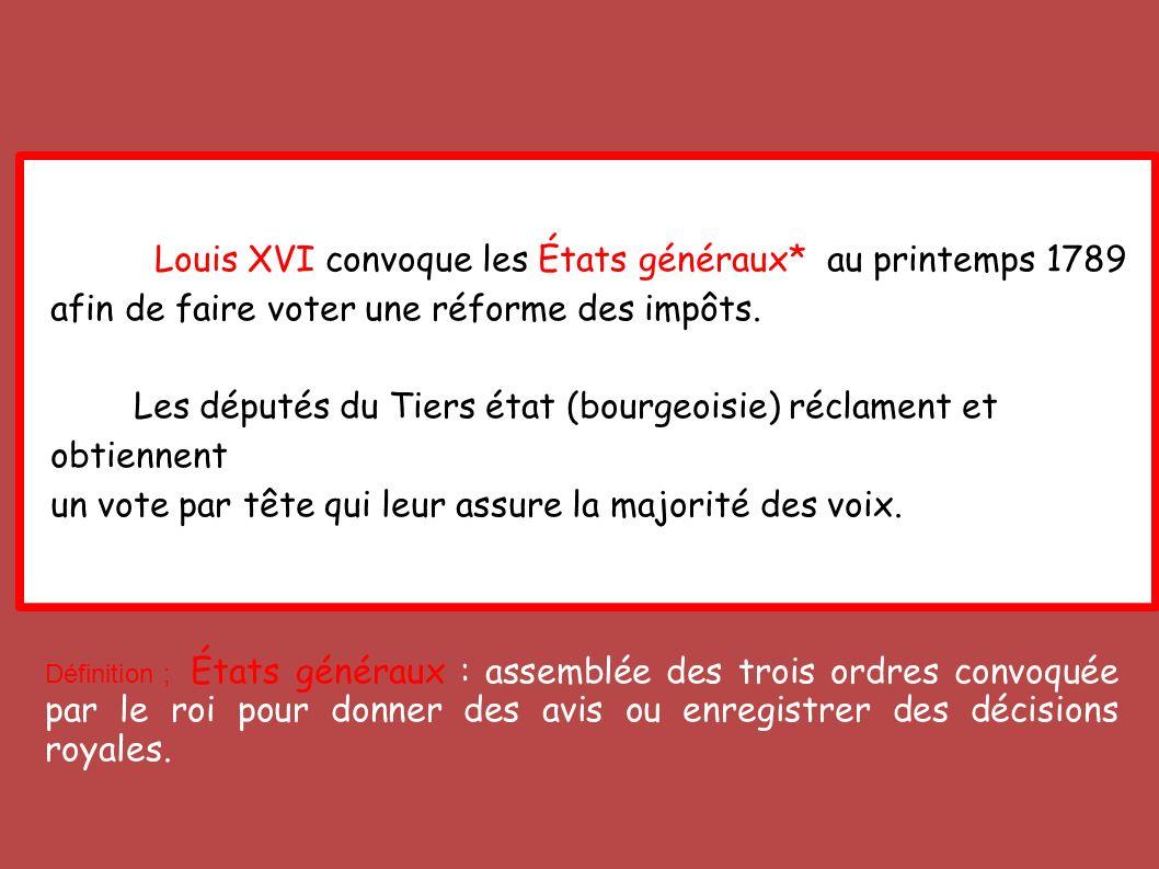 Louis XVI convoque les États généraux* au printemps 1789 afin de faire voter une réforme des impôts. Les députés du Tiers état (bourgeoisie) réclament