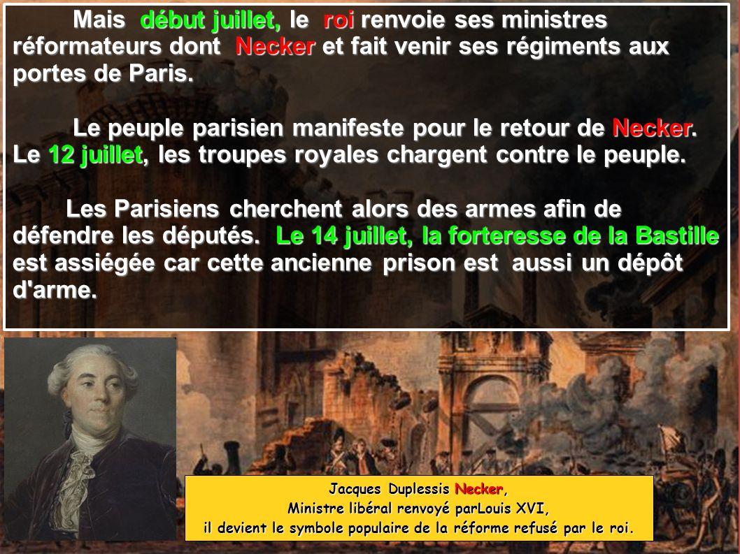 Mais début juillet, le roi renvoie ses ministres Mais début juillet, le roi renvoie ses ministres réformateurs dont Necker et fait venir ses régiments