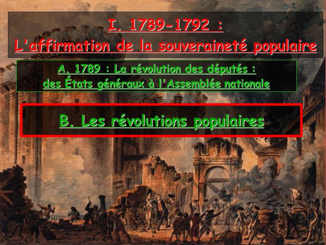 I. 1789-1792 : L'affirmation de la souveraineté populaire A. 1789 : La révolution des députés : des États généraux à l'Assemblée nationale B. Les révo