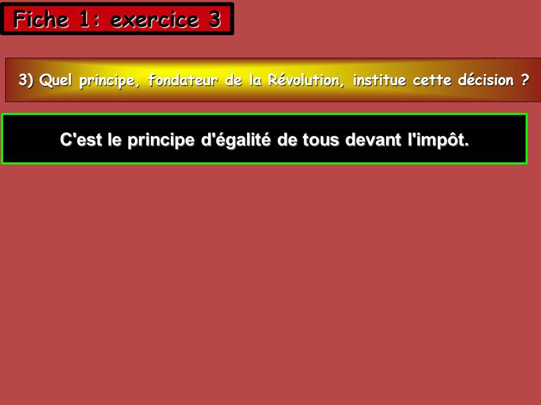 Fiche 1: exercice 3 3) Quel principe, fondateur de la Révolution, institue cette décision ? C'est le principe d'égalité de tous devant l'impôt.