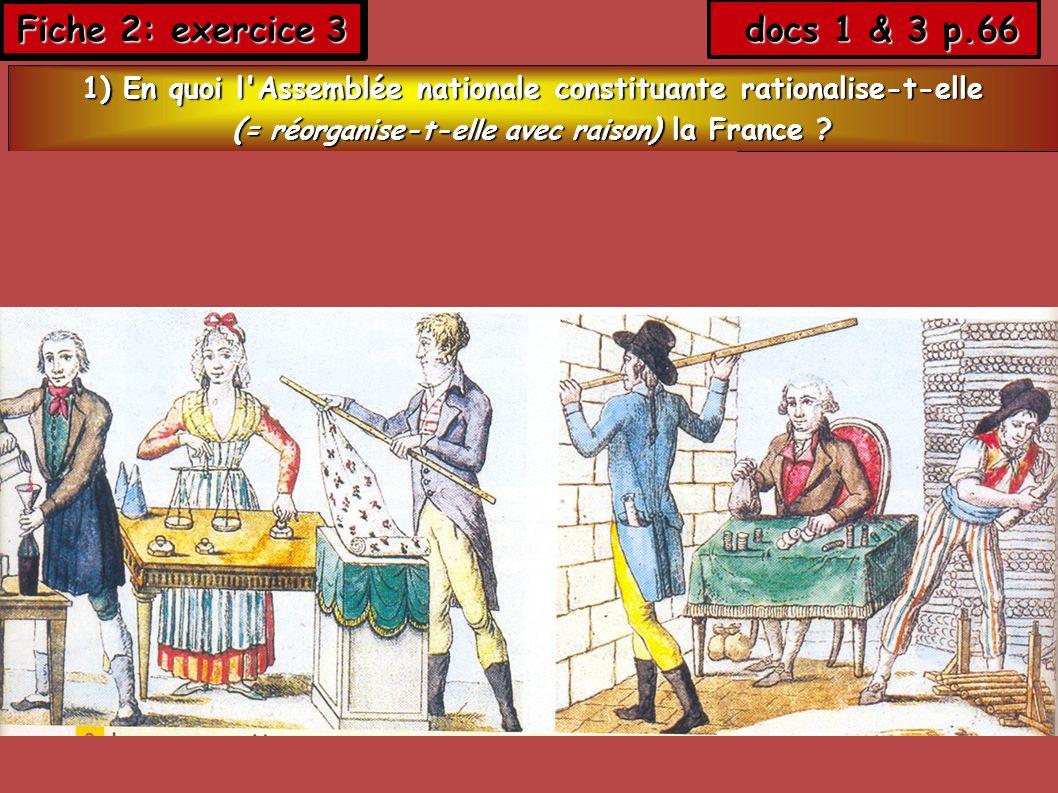 Fiche 2: exercice 3 docs 1 & 3 p.66 docs 1 & 3 p.66 1) En quoi l'Assemblée nationale constituante rationalise-t-elle ( = réorganise-t-elle avec raison