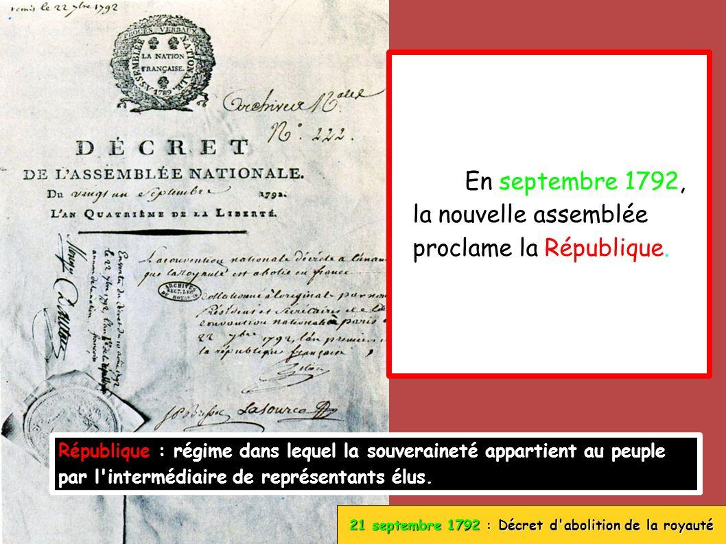 21 septembre 1792 : Décret d'abolition de la royauté En septembre 1792, la nouvelle assemblée proclame la République. République : régime dans lequel