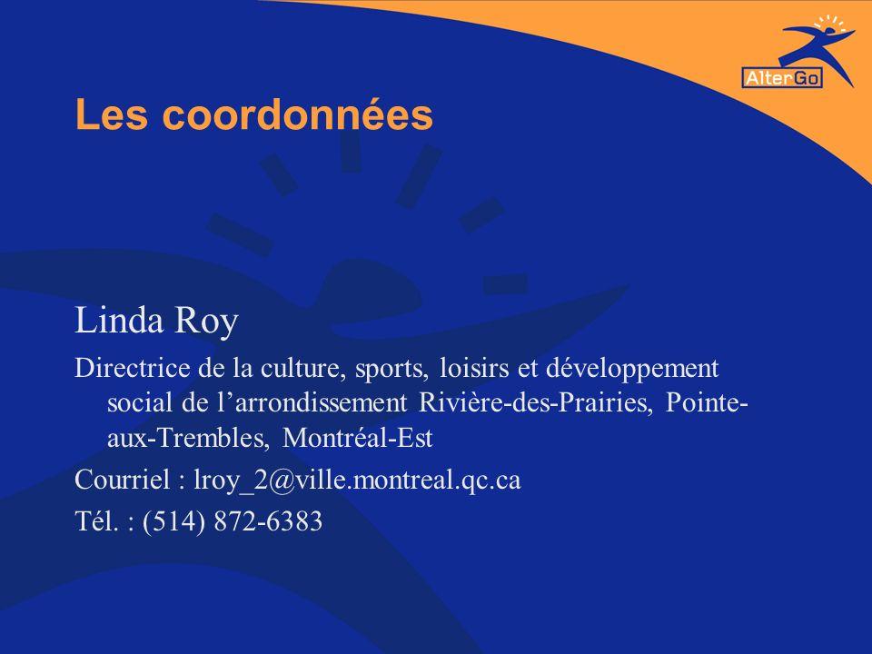 Les coordonnées Linda Roy Directrice de la culture, sports, loisirs et développement social de larrondissement Rivière-des-Prairies, Pointe- aux-Tremb