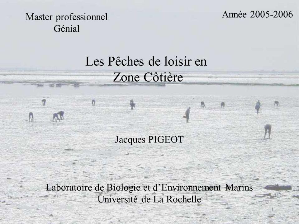 1 Master professionnel Génial Année 2005-2006 Les Pêches de loisir en Zone Côtière Jacques PIGEOT Laboratoire de Biologie et dEnvironnement Marins Uni