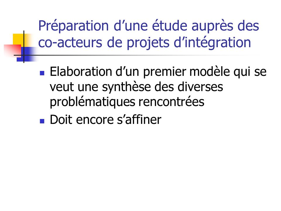 Préparation dune étude auprès des co-acteurs de projets dintégration Elaboration dun premier modèle qui se veut une synthèse des diverses problématiques rencontrées Doit encore saffiner