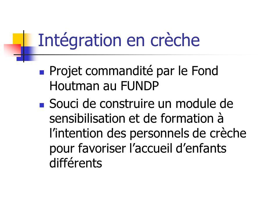 Intégration en crèche Projet commandité par le Fond Houtman au FUNDP Souci de construire un module de sensibilisation et de formation à lintention des personnels de crèche pour favoriser laccueil denfants différents