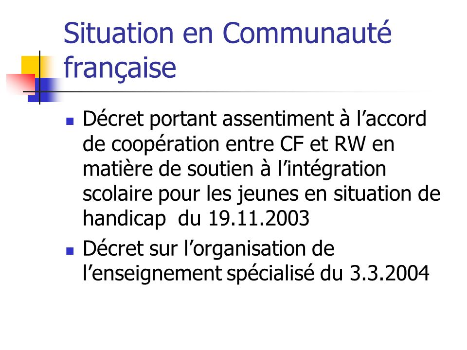 Situation en Communauté française Décret portant assentiment à laccord de coopération entre CF et RW en matière de soutien à lintégration scolaire pour les jeunes en situation de handicap du 19.11.2003 Décret sur lorganisation de lenseignement spécialisé du 3.3.2004