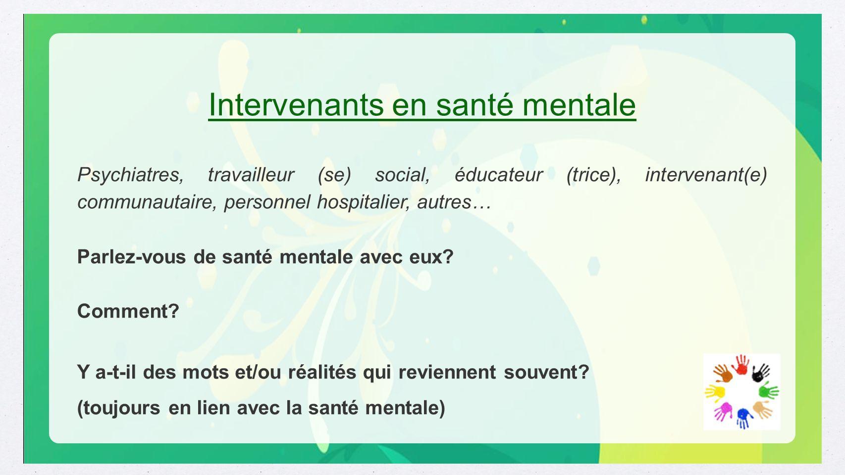 Intervenants en santé mentale Psychiatres, travailleur (se) social, éducateur (trice), intervenant(e) communautaire, personnel hospitalier, autres… Pa