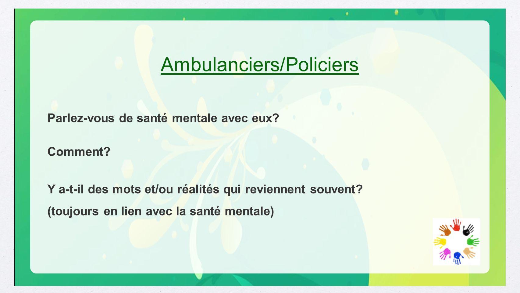 Ambulanciers/Policiers Parlez-vous de santé mentale avec eux? Comment? Y a-t-il des mots et/ou réalités qui reviennent souvent? (toujours en lien avec