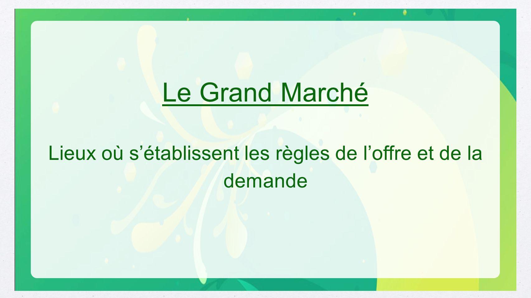 Le Grand Marché Lieux où sétablissent les règles de loffre et de la demande