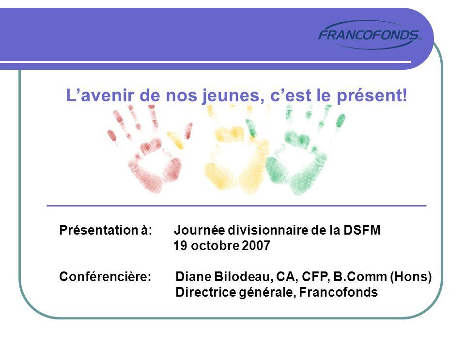 Lavenir de nos jeunes, cest le présent! Présentation à: Journée divisionnaire de la DSFM 19 octobre 2007 Conférencière: Diane Bilodeau, CA, CFP, B.Com