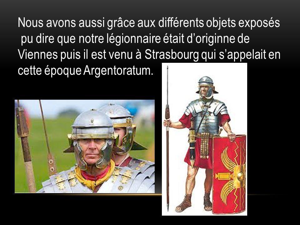 Nous avons aussi grâce aux différents objets exposés pu dire que notre légionnaire était doriginne de Viennes puis il est venu à Strasbourg qui sappel