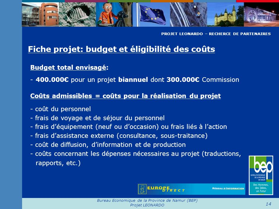 Bureau Economique de la Province de Namur (BEP) Projet LEONARDO 14 Fiche projet: budget et éligibilité des coûts Budget total envisagé: - 400.000 pour