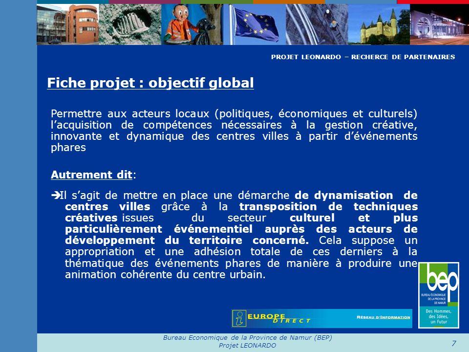 Bureau Economique de la Province de Namur (BEP) Projet LEONARDO 8 Fiche projet : objectifs particuliers - impulser une démarche de différenciation et didentification claire des centre villes à dynamiser vers des critères de qualité, doriginalité et de diversité - favoriser la mise en réseau et en partenariat entre secteurs dactivités différents par une appropriation des techniques de travail innovante utilisée à la fois par le secteur marchand et non marchand: le créativité - professionnaliser et optimaliser le secteur commercial et événementiel dune localité selon une approche divergente de la créativité - participer à lacquisition de compétences des publics-cibles impliqués dans la démarche « Centre ville – Créativité - Culture » PROJET LEONARDO – RECHERCE DE PARTENAIRES