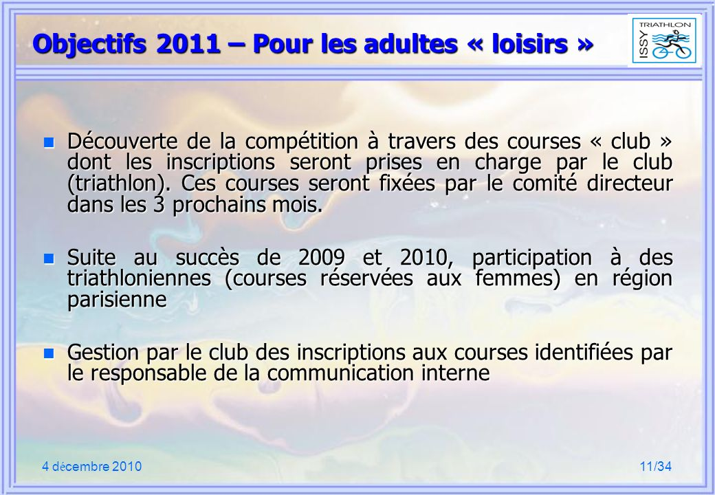 4 d é cembre 201011/34 Objectifs 2011 – Pour les adultes « loisirs » n Découverte de la compétition à travers des courses « club » dont les inscriptions seront prises en charge par le club (triathlon).