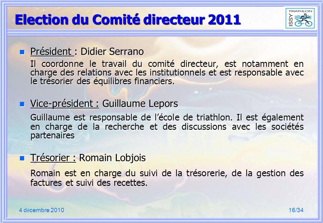 4 d é cembre 201016/34 Election du Comité directeur 2011 n Président : Didier Serrano Il coordonne le travail du comité directeur, est notamment en charge des relations avec les institutionnels et est responsable avec le trésorier des équilibres financiers.