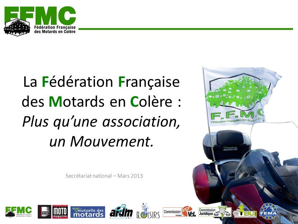 La Fédération Française des Motards en Colère : Plus quune association, un Mouvement. Secrétariat national – Mars 2013
