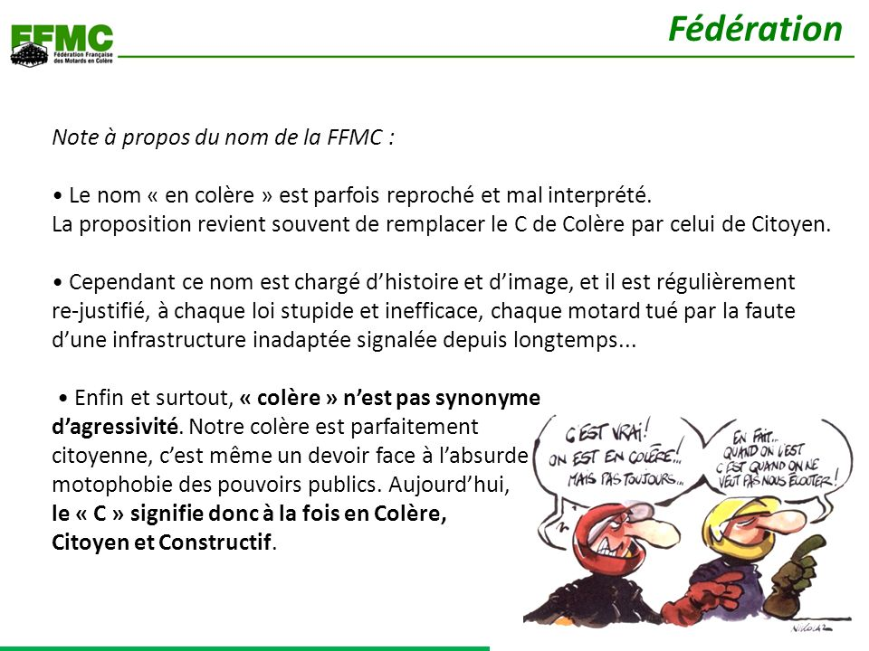 Note à propos du nom de la FFMC : Le nom « en colère » est parfois reproché et mal interprété. La proposition revient souvent de remplacer le C de Col